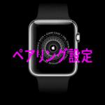Apple Watchはじめてのペアリング設定