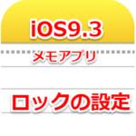 iOS9.3は、メモにパスワード保護ができます。パスワード保護の使い方と説明